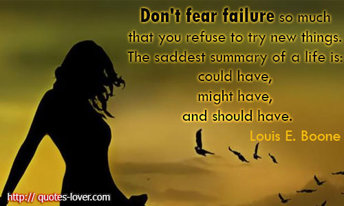 Don't fear failure so much that you refuse to try new things. The saddest summary of a life is could have, might have, and should have.