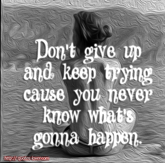 Don't give up and keep trying cause you never know what's gonna happen