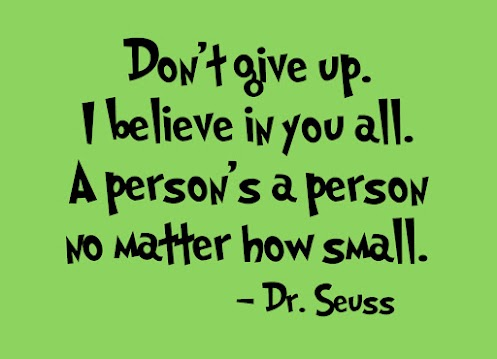Don't give up. I believe in you all. A person's a person no matter how small.
