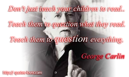 Don't just teach your children to read.. Teach them to question what they read. Teach them to question everything.