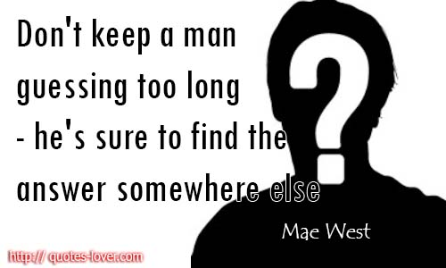 Don't keep a man guessing too long - he's sure to find the answer somewhere else.