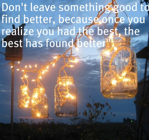 Don't leave something good to find better, because once you realize you had the best, the best has found better.