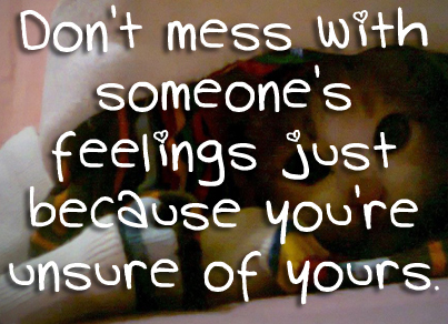 Don't mess with someone's feelings just because you're unsure of yours