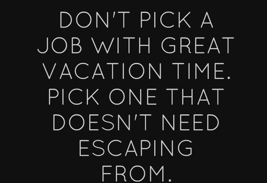 Don't pick a job with great vacation time. Pick one that doesn't need escaping from