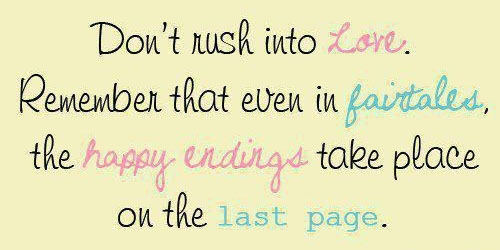 Don't rush into love. Remember that even in fairtales the happy endings take place on the last page.