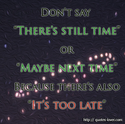 "Don't say ""There's still time"" or ""Maybe next time"" Because there's also ""It's too late"""