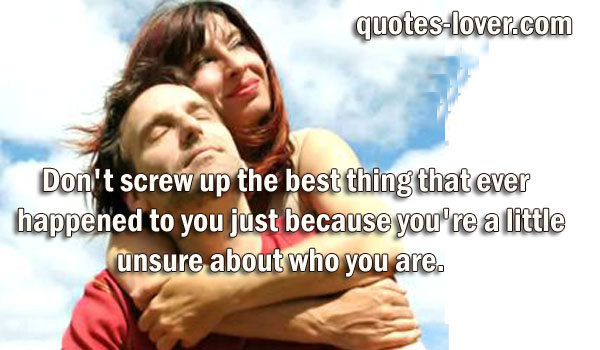 Don't screw up the best thing that ever happened to you just because you're a little unsure about who you are.