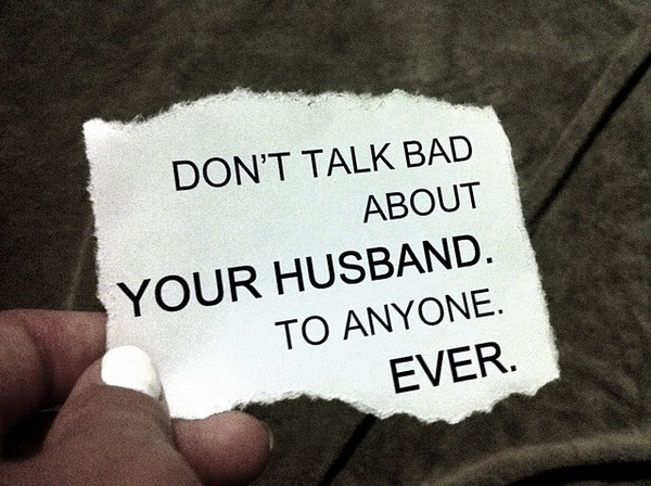 Don't talk bad about your husband. To anyone. Ever