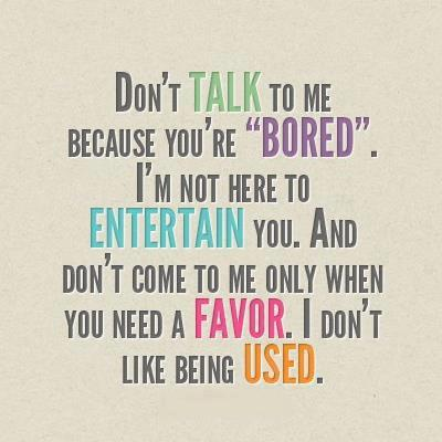Don't talk to me because you're bored. I'm not here to entertain you. And don't come to me only when you need a favor. I don't like being used