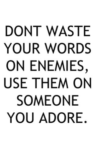 Don't waste your words on enemies, se them on someone you adore