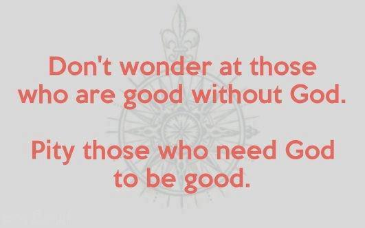 Don't wonder at those who are good without God. Pity those who need God to be good