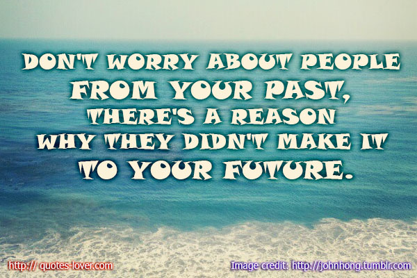 Don't worry about people from your past, there's a reason why they didn't make it to your future.
