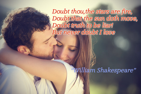 Doubt thou, the stars are fire, Doubt that the sun doth move, Doubt truth to be liar! But never doubt I love