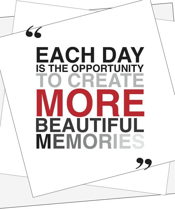 Each day is the opportunity to create more beautiful memories