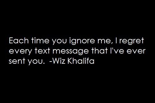 Each time you ignore me, I regret every text message that I've ever sent you