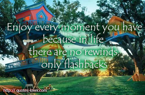 Enjoy every moment you have because in life there are no rewinds, only flashbacks