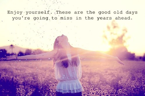 Enjoy yourself. These are the good old days you're going to miss in the years ahead