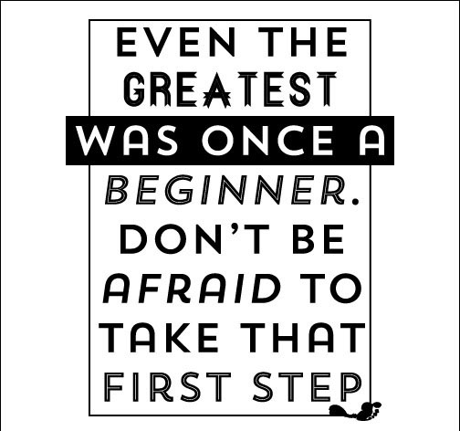 Even the greatest was once a beginner. Don't be afraid to take that first step