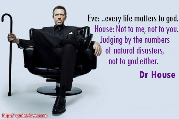 Eve: ...every life matters to god. House: Not to me, not to you. Judging by the numbers of natural disasters, not to god either.