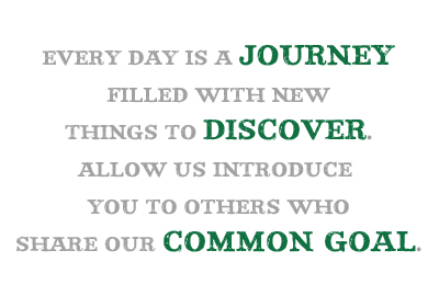 Every day is a journey filled with new things to discover. Allow us introduce you to others who share our common goal