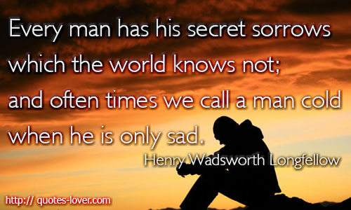 Every man has his secret sorrows which the world knows not; and often times we call a man cold when he is only sad