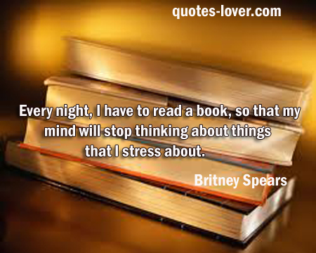 Every night, I have to read a book, so that my mind will stop thinking about things that I stress about.