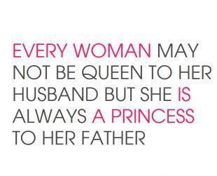 Every woman may not be queen to her husband but she is always a princess to her father
