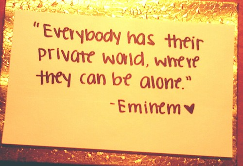Everybody has their private world, where they can be alone.