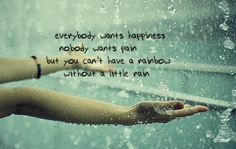 Everybody wants happiness, nobody wants pain but you can't have a rainbow without a little rain