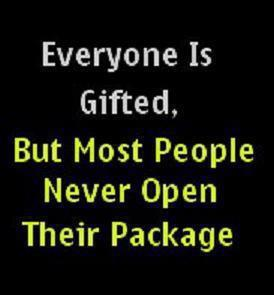 Everyone is gifted but most people never open their package