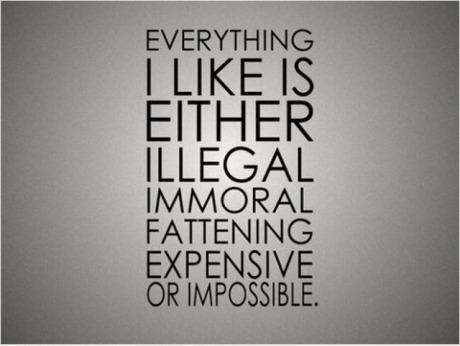 Everything I like is either illegal, immoral, fattening, expensive or impossible