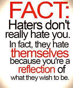Fact: Haters don't really hate you. In fact, they hate themselves because you're a reflection of what they wish to be