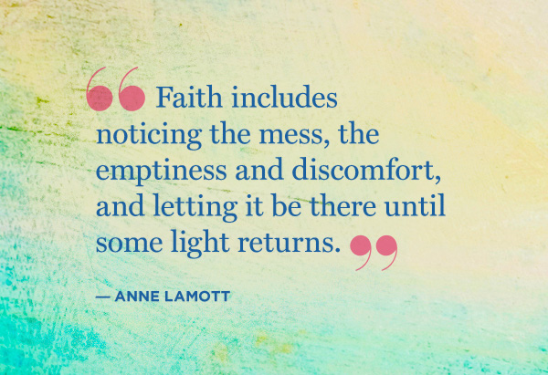 Faith includes noticing the mess, the emptiness and discomfort and letting it be there until some light returns