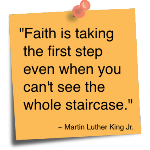 Faith is taking the first step even when you can't see the whole staircase