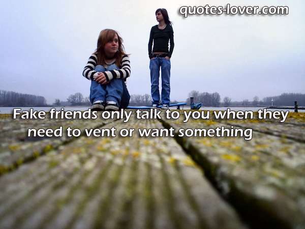 Fake friends only talk to you when they need to vent or want something