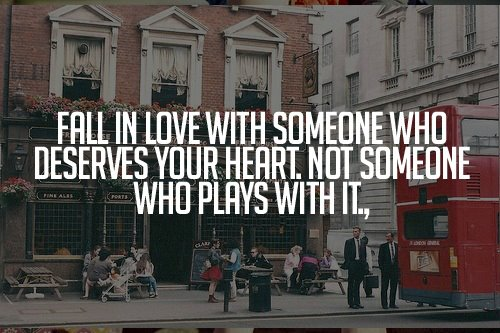 Fall in love with someone who deservers your heart. Not someone who play with it