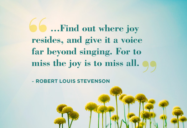 Find out where joy resides, and give it a voice far beyong singing. For to miss the joy is to miss all
