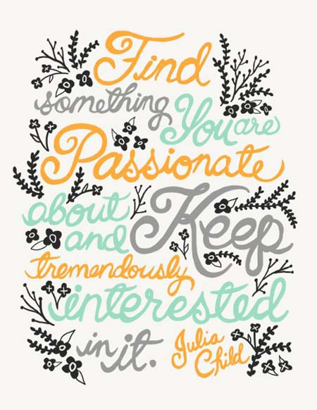 Find something you are passionate about and keep tremendously interested in it