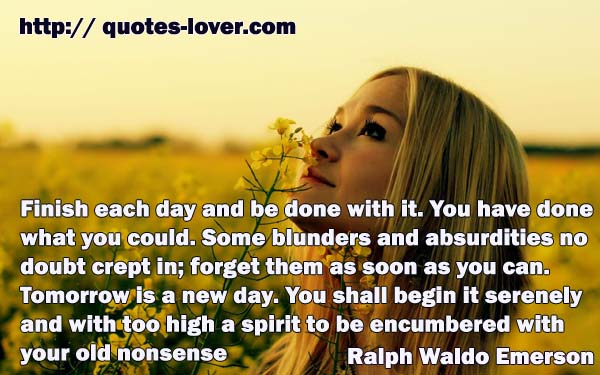 Finish each day and be done with it. You have done what you could. Some blunders and absurdities no doubt crept in; forget them as soon as you can. Tomorrow is a new day. You shall begin it serenely and with too high a spirit to be encumbered with your old nonsense.