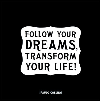 Follow your dreams, transform your life.
