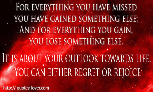 For everything you have missed you have gained something else; And for everything you gain, you lose something else. It is about your outlook towards life. You can either regret or rejoice