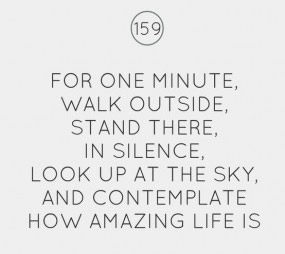 For one minute walk outside, stand there, in silence, look up at the sky, and contemplate how amazing life is