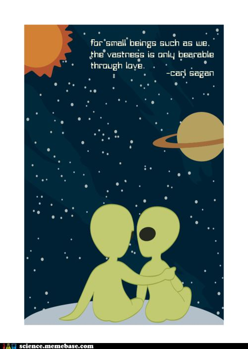 For small beings such as we the vastness is only bearable through love