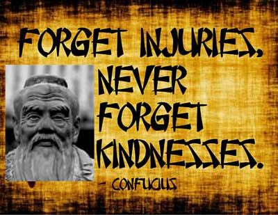 Forget injuries never forget kindnesses