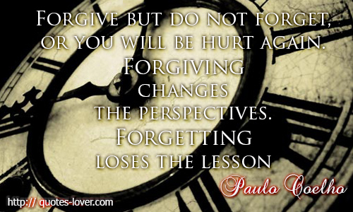 Forgive but do not forget, or you will be hurt again. Forgiving changes the perspectives, forgetting loses the lesson