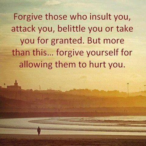 Forgive those who insult you, attack you, belittle you or take you for granted. But more than this... forgive yourself for allowing them to hurt you