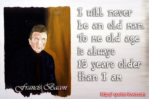 I will never be an old man. To me old age is always 15 years older than I am