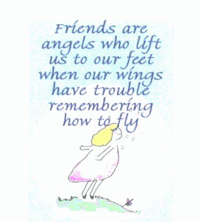 Friends are angels who lift us to our feet when our wings have trouble remembering how to fly