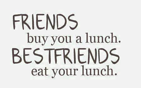 Friends buy you a lunch. Bestfriends eat your lunch.
