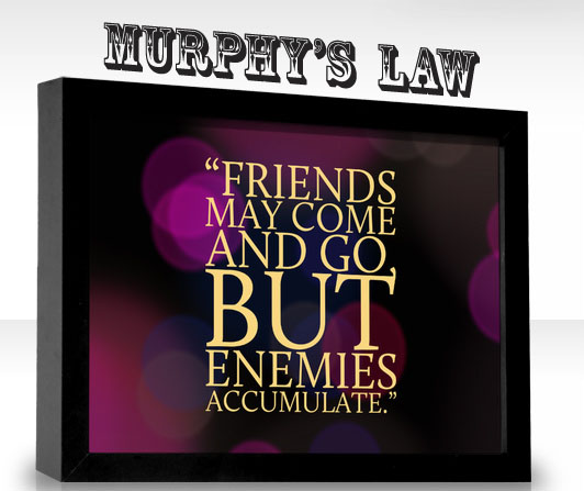 Murhpy's Law: Friends may come and go but enemies accumulate